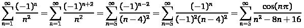 \sum _{{n=1}}^{\infty}\frac{(-1)^{n}}{n^{2}}=\sum _{{n=1}}^{\infty}\frac{(-1)^{{n+2}}}{n^{2}}=\sum _{{n=5}}^{\infty}\frac{(-1)^{{n-2}}}{(n-4)^{2}}=\sum _{{n=5}}^{\infty}\frac{(-1)^{n}}{(-1)^{2}(n-4)^{2}}=\sum _{{n=5}}^{\infty}\frac{\cos(n\pi)}{n^{2}-8n+16}